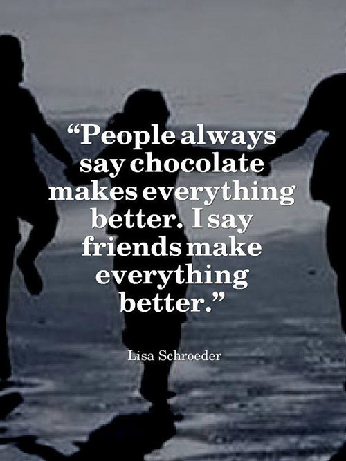 Friendship #45: People always say chocolate makes everything better. I say, friends make everything better. - Lisa Schroeder