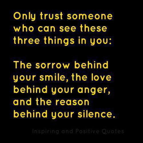 Friendship #49: Only trust someone who can see these three things in you. The sorrow behind your smile, the love behind your anger and the reason behind your silence.