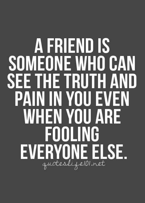 Friendship #53: A friend is someone who can see the truth and pain in you even when you are fooling everyone else.