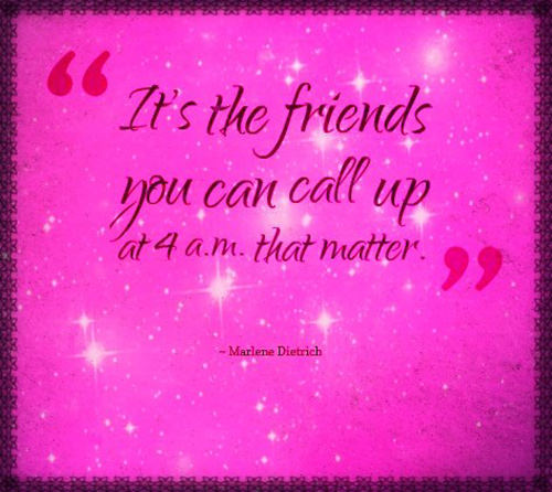 Friendship #54: It's the friends you can call at 4 a.m. that matter.