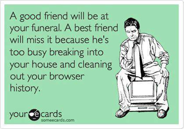Friendship #55: A good friend will be at your funeral. A best friend will miss it because he's too busy breaking into your house and cleaning out your browser history.