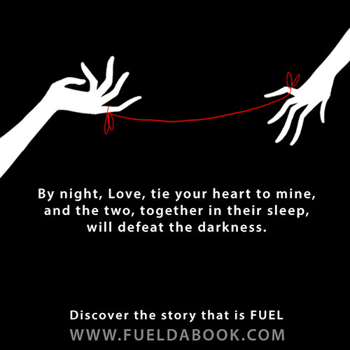Fuel Posters #4: By night love, tie your heart to mine, and the two, together in their sleep, will defeat the darkness.