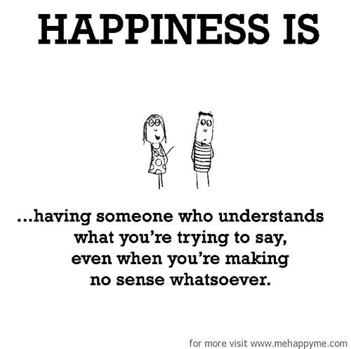 Happiness #177: Happiness is having someone who understands what you're trying to say even when you're making no sense whatsoever.