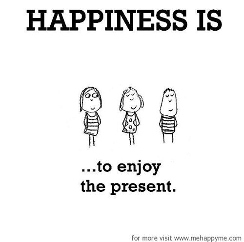 Happiness #184: Happiness is to enjoy the present.