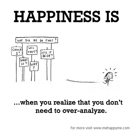 Happiness #194: Happiness is when you realize that you don't need to over-analyze.