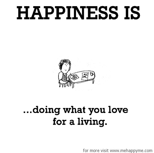 Happiness #205: Happiness is doing what you love for a living.