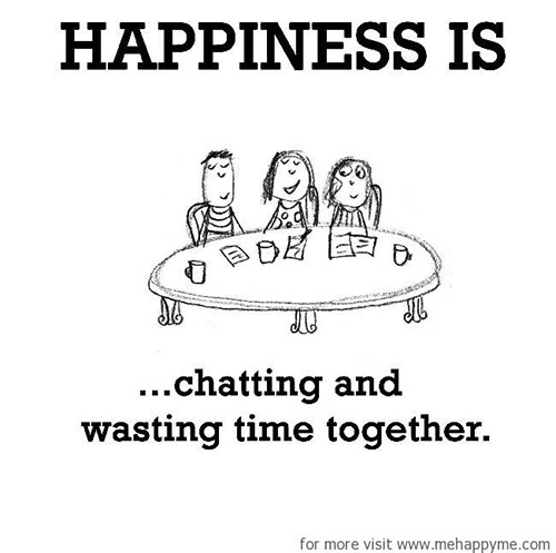 Happiness #217: Happiness is chatting and wasting time together.
