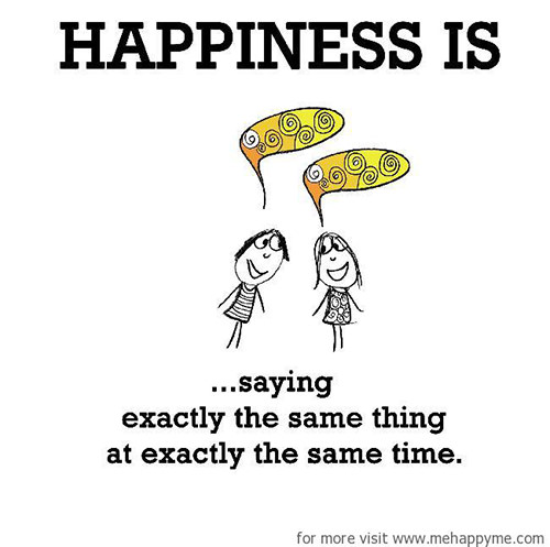 Happiness #235: Happiness is saying exactly the same thing at exactly the same time.