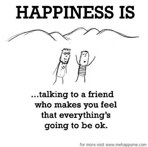 Happiness #241: Happiness is talking to a friend who makes you feel that everything is going to be ok.
