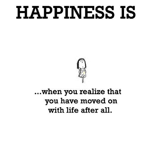 Happiness #250: Happiness is when you realize that you have moved on with life after all.
