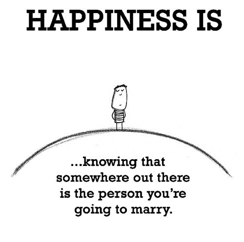 Happiness #257: Happiness is knowing that somewhere out there is the person you're going to marry.