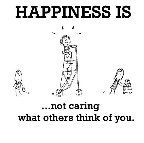 Happiness #263: Happiness is not caring what others think of you.