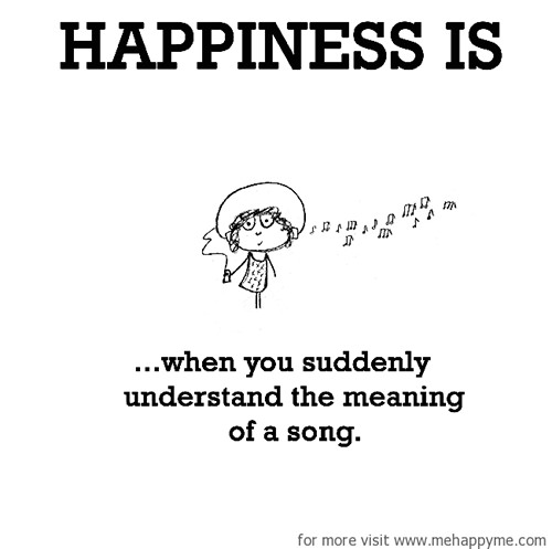 Happiness #268: Happiness is when you suddenly understand the meaning of a song.