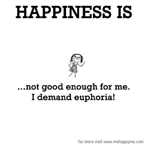 Happiness #269: Happiness is not good enough for me. I demand euphoria.