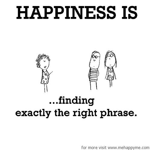 Happiness #277: Happiness is finding exactly the right phrase.