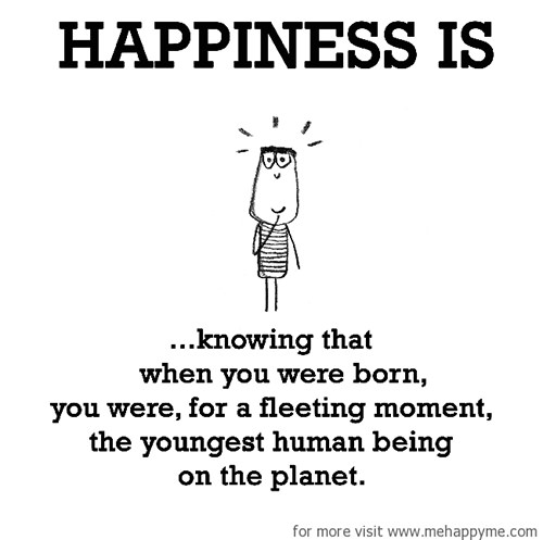 Happiness #279: Happiness is knowing that when you were born you were, for a fleeting moment, the youngest human being on the planet.