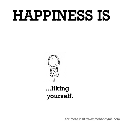 Happiness #292: Happiness is liking yourself.