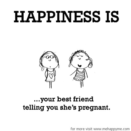 Happiness #307: Happiness is your best friend telling you she's pregnant.