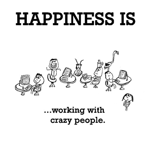 Happiness #320: Happiness is working with crazy people.