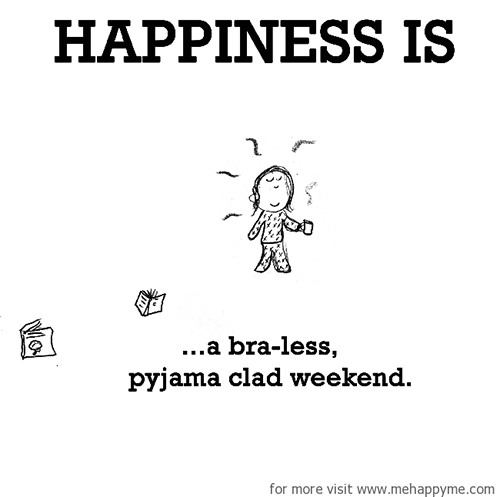 Happiness #327: Happiness is a bra-less pyjama clad weekend.