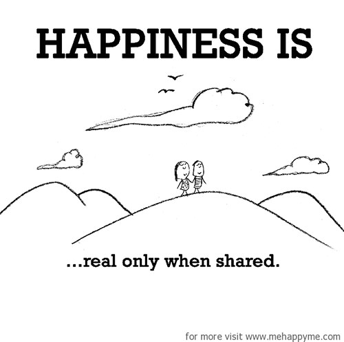 Happiness #329: Happiness is real only when shared.