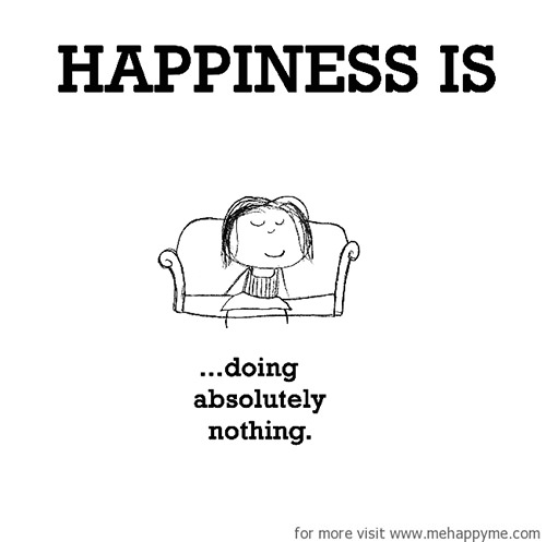 Happiness #344: Happiness is doing absolutely nothing.