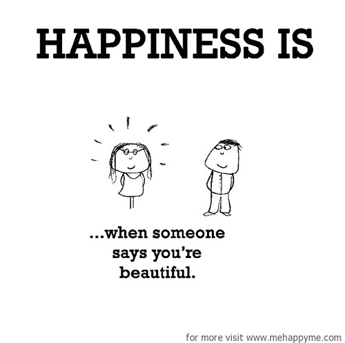 Happiness #347: Happiness is when someone says you're beautiful.