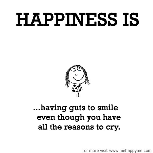 Happiness #350: Happiness is having guts to smile even though you have all the reasons to cry.
