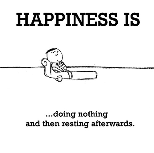 Happiness #360: Happiness is doing nothing and then resting afterwards.
