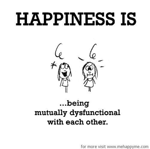 Happiness #362: Happiness is being mutually dysfunctional with each other.