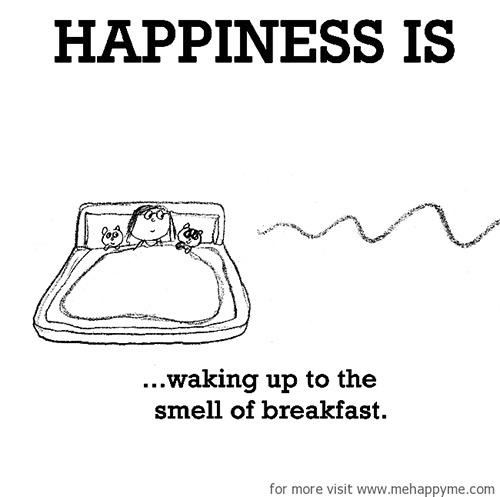 Happiness #387: Happiness is waking up to the smell of breakfast.