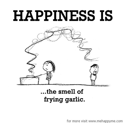 Happiness #401: Happiness is the smell of frying garlic.