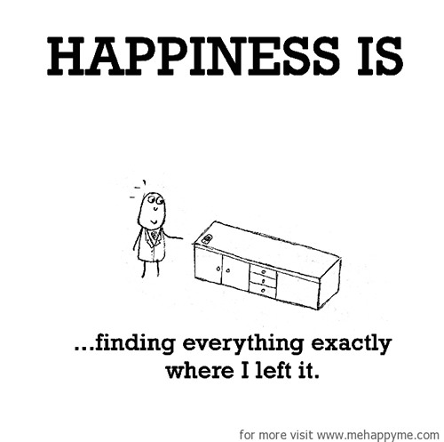 Happiness #406: Happiness is finding everything exactly where I left it.