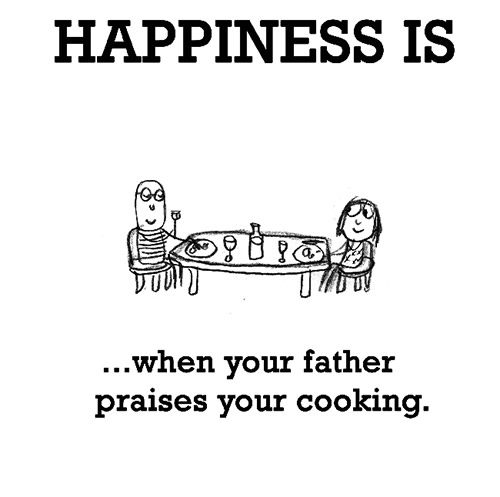 Happiness #408: Happiness is when your father praises your cooking.