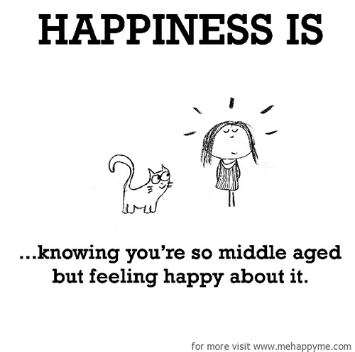 Happiness #423: Happiness is knowing you're so middle-aged but feeling happy about it.