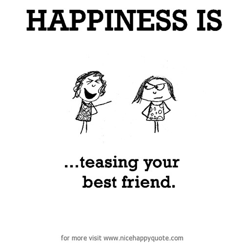 Happiness #428: Happiness is teasing your best friend.