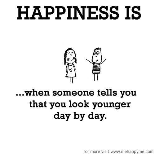 Happiness #434: Happiness is when someone tells you that you look younger day by day.