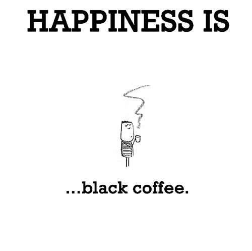 Happiness #456: Happiness is black coffee.