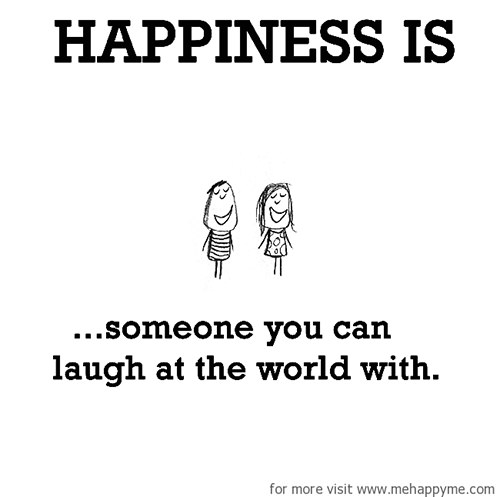 Happiness #460: Happiness is someone you can laugh at the world with.