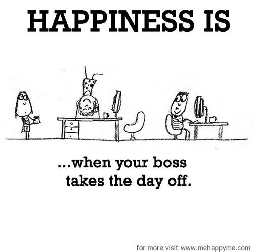 Happiness #470: Happiness is when your boss takes the day off.