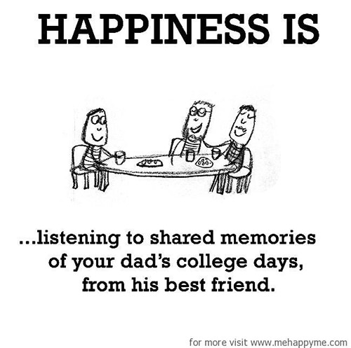 Happiness #472: Happiness is listening to shared memories of your dad's college days from his best friend.