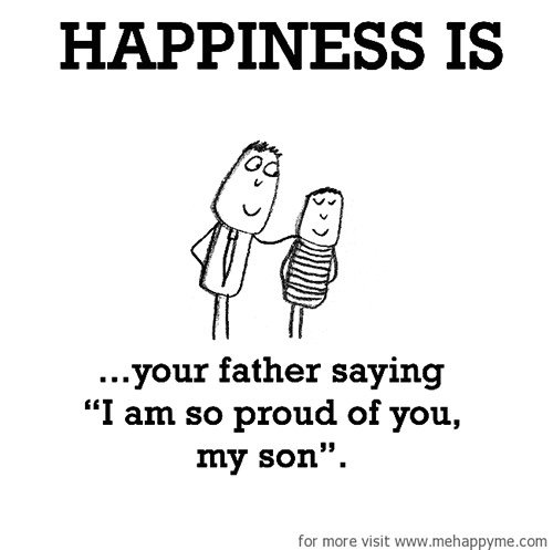 "Happiness #476: Happiness is your father saying ""I am so proud of you my son."""