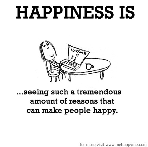 Happiness #488: Happiness is seeing such a tremendous amount of reasons that can make people happy.