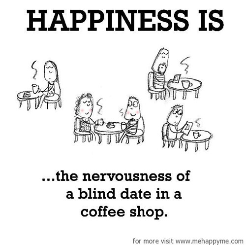 Happiness #489: Happiness is the nervousness of a blind date in a coffee shop.