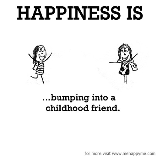 Happiness #490: Happiness is bumping into a childhood friend.