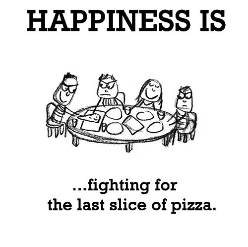 Happiness #501: Happiness is fighting for the last slice of pizza.