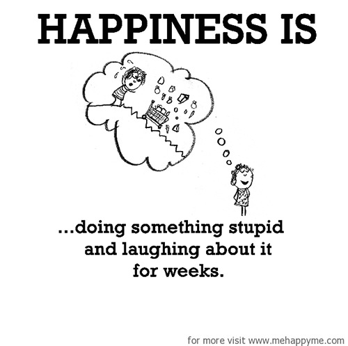 Happiness #502: Happiness is doing something stupid and laughing about it for weeks.