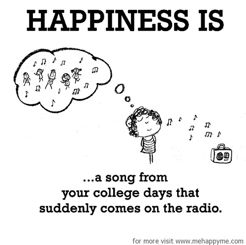 Happiness #504: Happiness is a song from your college days that suddenly comes on the radio.