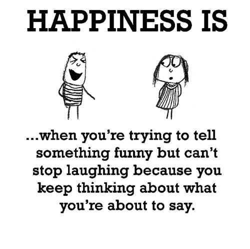 Happiness #547: Happiness is when you're trying to tell something funny but can't stop laughing because you keep thinking about what you're about to say.