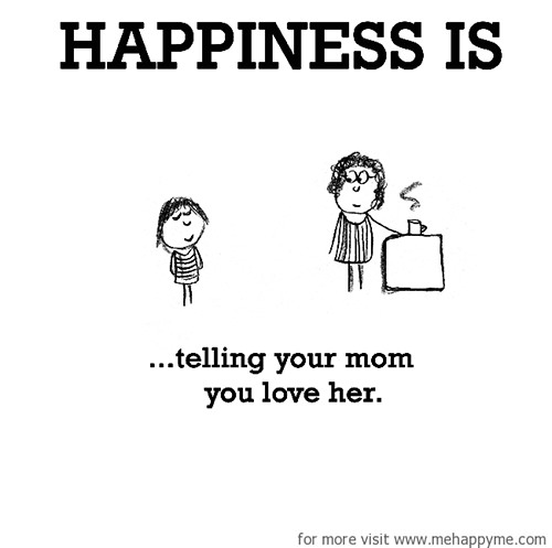 Happiness #552: Happiness is telling your mom you love her.